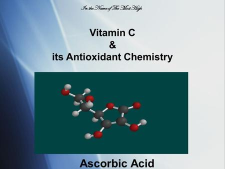 Vitamin C & its Antioxidant Chemistry Ascorbic Acid In the Name of The Most High.
