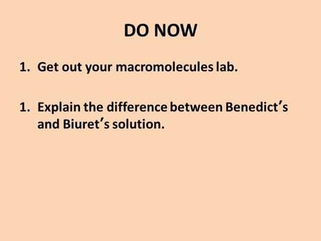 DO NOW 1.Get out your macromolecules lab. 1.Explain the difference between Benedict's and Biuret's solution.