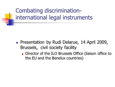 Combating discrimination- international legal instruments Presentation by Rudi Delarue, 14 April 2009, Brussels, civil society facility Director of the.