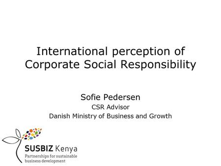 International perception of Corporate Social Responsibility Sofie Pedersen CSR Advisor Danish Ministry of Business and Growth.