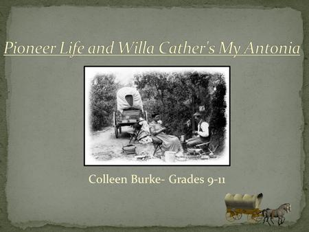 Colleen Burke- Grades 9-11 Today you will be learning about the historical context in which Willa Cather's My Antonia was produced! Published in 1918,