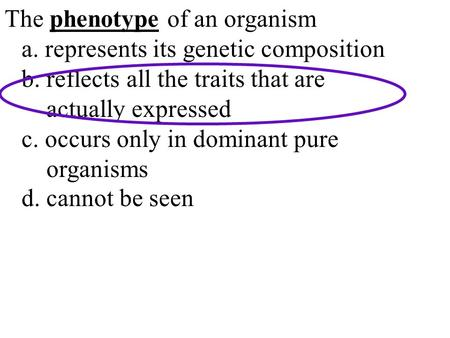 The phenotype of an organism a. represents its genetic composition b. reflects all the traits that are actually expressed c. occurs only in dominant pure.