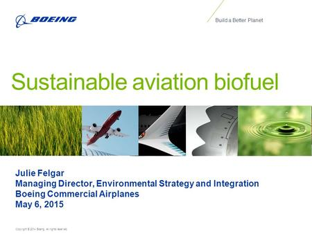 Copyright © 2014 Boeing. All rights reserved. Build a Better Planet Sustainable aviation biofuel Julie Felgar Managing Director, Environmental Strategy.
