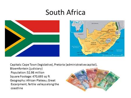 South Africa Capitals: Cape Town (legislative), Pretoria (administrative capital), Bloemfontein (judiciary) Population: 52.98 million Square Footage: 470,693.
