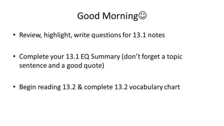 Good Morning Review, highlight, write questions for 13.1 notes Complete your 13.1 EQ Summary (don't forget a topic sentence and a good quote) Begin reading.
