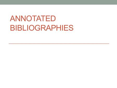 ANNOTATED BIBLIOGRAPHIES. WHAT IS AN ANNOTATED BIBLIOGRAPHY? An annotated bibliography is a list of citations for books, articles, and documents. Each.