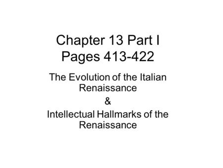 Chapter 13 Part I Pages 413-422 The Evolution of the Italian Renaissance & Intellectual Hallmarks of the Renaissance.