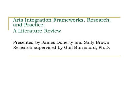 Arts Integration Frameworks, Research, and Practice: A Literature Review Presented by James Doherty and Sally Brown Research supervised by Gail Burnaford,