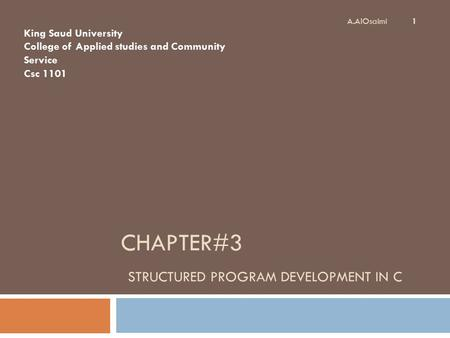 CHAPTER#3 STRUCTURED PROGRAM DEVELOPMENT IN C 1 A.AlOsaimi King Saud University College of Applied studies and Community Service Csc 1101.