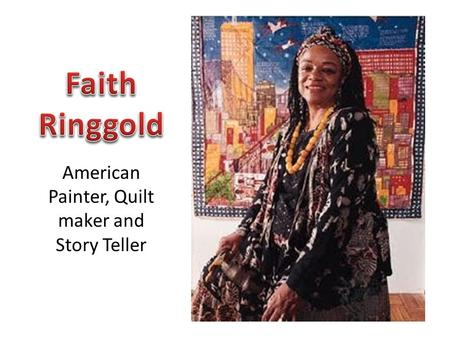 American Painter, Quilt maker and Story Teller. Faith Ringgold was born October 8, 1930 in Harlem, New York. Faith's mother was in fashion design so there.
