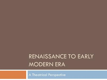 RENAISSANCE TO EARLY MODERN ERA A Theatrical Perspective.