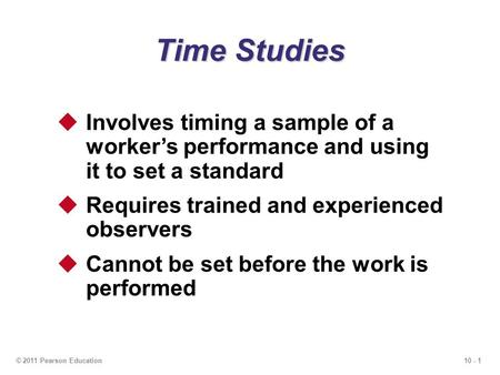 10 - 1© 2011 Pearson Education Time Studies  Involves timing a sample of a worker's performance and using it to set a standard  Requires trained and.