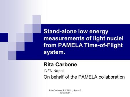 Rita Carbone, RICAP 11, Roma 3 26/05/2011 Stand-alone low energy measurements of light nuclei from PAMELA Time-of-Flight system. Rita Carbone INFN Napoli.