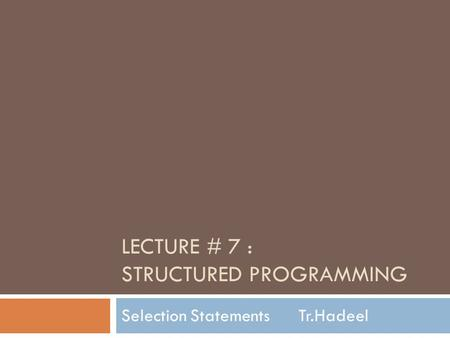 LECTURE # 7 : STRUCTURED PROGRAMMING Selection Statements Tr.Hadeel.