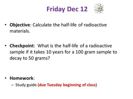 Friday Dec 12 Objective: Calculate the half-life of radioactive materials. Checkpoint: What is the half-life of a radioactive sample if it takes 10 years.