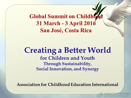 Global Summit on Childhood 31 March - 3 April 2016 San José, Costa Rica Creating a Better World for Children and Youth Through Sustainability, Social Innovation,