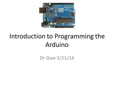 Introduction to Programming the Arduino Dr Gaw 3/21/14.