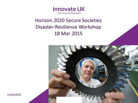 Horizon 2020 Secure Societies Disaster-Resilience Workshop 18 Mar 2015 13/06/2016.