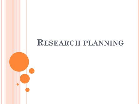 R ESEARCH PLANNING. Research planning is a process through which we transform our ideas into a well-planned, ethical and realistic research project.