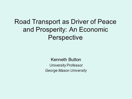 Road Transport as Driver of Peace and Prosperity: An Economic Perspective Kenneth Button University Professor George Mason University.