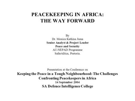PEACEKEEPING IN AFRICA: THE WAY FORWARD By Dr. Monica Kathina Juma Senior Analyst & Project Leader Peace and Security AU-NEPAD Programme SaferAfrica, Pretoria.