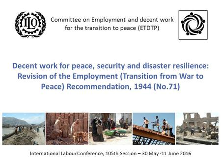 Decent work for peace, security and disaster resilience: Revision of the Employment (Transition from War to Peace) Recommendation, 1944 (No.71) International.