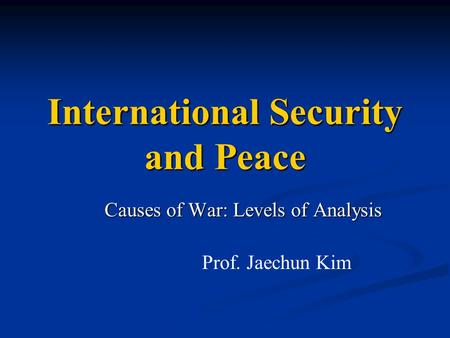International Security and Peace Causes of War: Levels of Analysis Prof. Jaechun Kim.