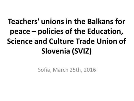 Teachers' unions in the Balkans for peace – policies of the Education, Science and Culture Trade Union of Slovenia (SVIZ) Sofia, March 25th, 2016.