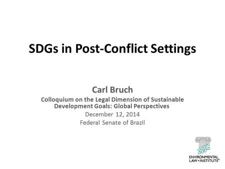 SDGs in Post-Conflict Settings Carl Bruch Colloquium on the Legal Dimension of Sustainable Development Goals: Global Perspectives December 12, 2014 Federal.