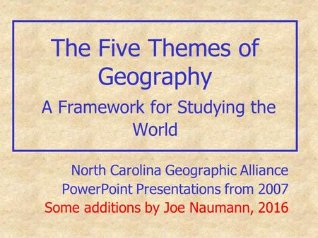 The Five Themes of Geography A Framework for Studying the World North Carolina Geographic Alliance PowerPoint Presentations from 2007 Some additions by.
