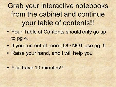 Grab your interactive notebooks from the cabinet and continue your table of contents!! Your Table of Contents should only go up to pg 4. If you run out.