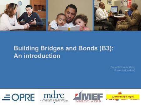 [Presentation location] [Presentation date] (Confirm ABT logo) Building Bridges and Bonds (B3): An introduction.