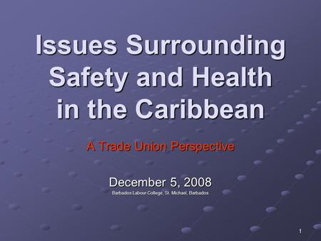 1 Issues Surrounding Safety and Health in the Caribbean A Trade Union Perspective December 5, 2008 Barbados Labour College, St. Michael, Barbados.
