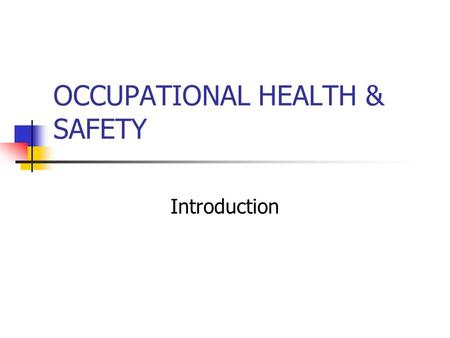 OCCUPATIONAL HEALTH & SAFETY Introduction OCCUPATIONAL HEALTH & SAFETY ACT 2001 Outlines the duties of workplace parties and includes a framework for.