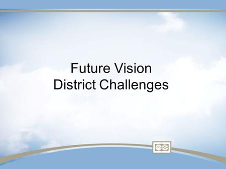 Future Vision District Challenges. Consultation, Stewardship,& Transparency are essential components.