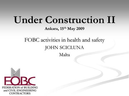 Under Construction II Ankara, 15 th May 2009 FOBC activities in health and safety JOHN SCICLUNA Malta.