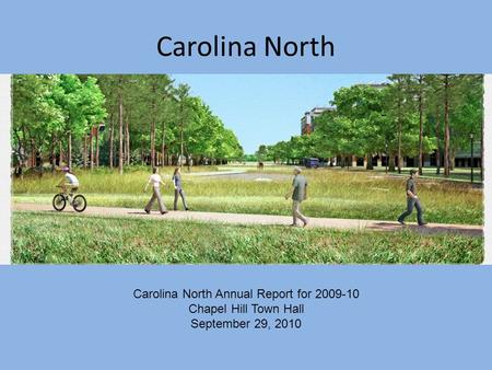 Carolina North Carolina North Annual Report for 2009-10 Chapel Hill Town Hall September 29, 2010.