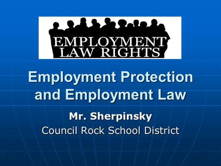 Employment Protection and Employment Law Mr. Sherpinsky Council Rock School District.