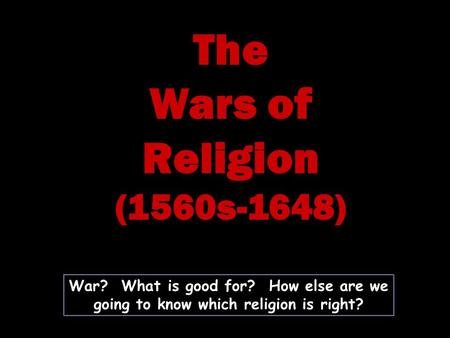 War? What is good for? How else are we going to know which religion is right? The Wars of Religion (1560s-1648)