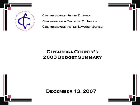 Cuyahoga County's 2008 Budget Summary December 13, 2007 Commissioner Jimmy Dimora Commissioner Timothy F. Hagan Commissioner peter Lawson Jones.
