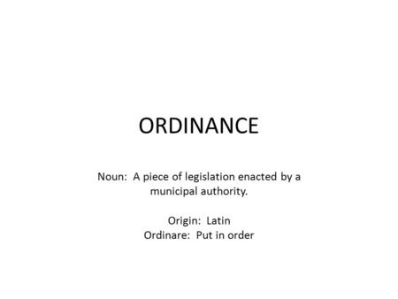 ORDINANCE Noun: A piece of legislation enacted by a municipal authority. Origin: Latin Ordinare: Put in order.