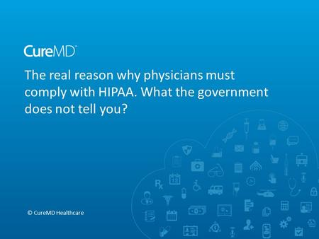 The real reason why physicians must comply with HIPAA. What the government does not tell you? © CureMD Healthcare.