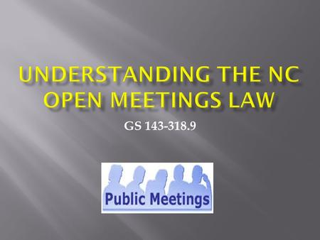 GS 143-318.9.  Purpose of Open Meetings Law  What is a public body ???  Are SWCDs a qualifying public body???  Purpose and procedure for closed sessions.
