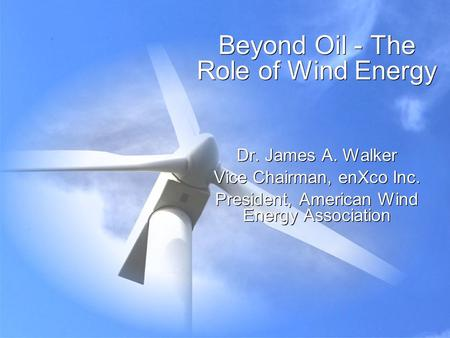 Beyond Oil - The Role of Wind Energy Dr. James A. Walker Vice Chairman, enXco Inc. President, American Wind Energy Association Dr. James A. Walker Vice.