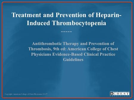 Treatment and Prevention of Heparin- Induced Thrombocytopenia ----- Copyright: American College of Chest Physicians 2012 © Antithrombotic Therapy and Prevention.