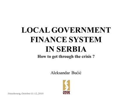 LOCAL GOVERNMENT FINANCE SYSTEM IN SERBIA How to get through the crisis ? Aleksandar Bućić Strasbourg, October 11-12, 2010.