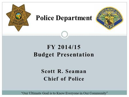 "FY 2014/15 Budget Presentation Scott R. Seaman Chief of Police Police Department ""Our Ultimate Goal is to Know Everyone in Our Community"""
