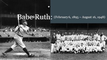 "Babe Ruth: (February 6, 1895 – August 16, 1948). Brief Synopsis: ● ""Babe"" Ruth, born as George Herman Ruth ● Born in 19th century America - (February."