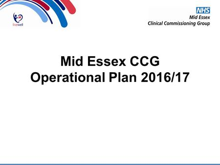 Mid Essex CCG Operational Plan 2016/17. Local & National Priorities Embedding of Live Well Increasing availability of appropriate seven day services Supporting.