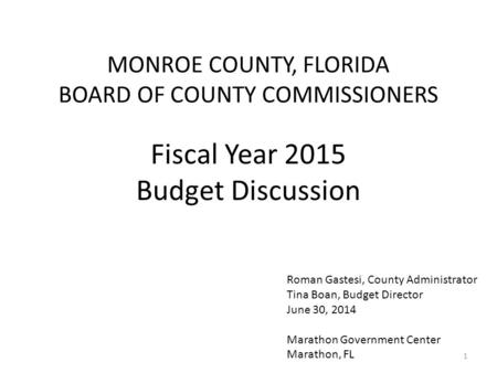 MONROE COUNTY, FLORIDA BOARD OF COUNTY COMMISSIONERS Fiscal Year 2015 Budget Discussion Roman Gastesi, County Administrator Tina Boan, Budget Director.